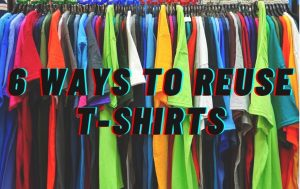 6 Ways to Reuse Used T Shirts